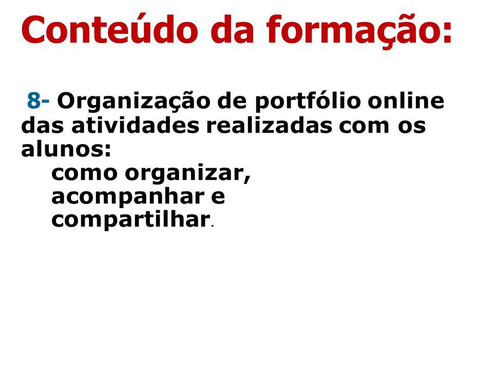Conteúdo da formação: 8- Organização de portfólio online das atividades realizadas com os alunos: como organizar, acompanhar e compartilhar.
