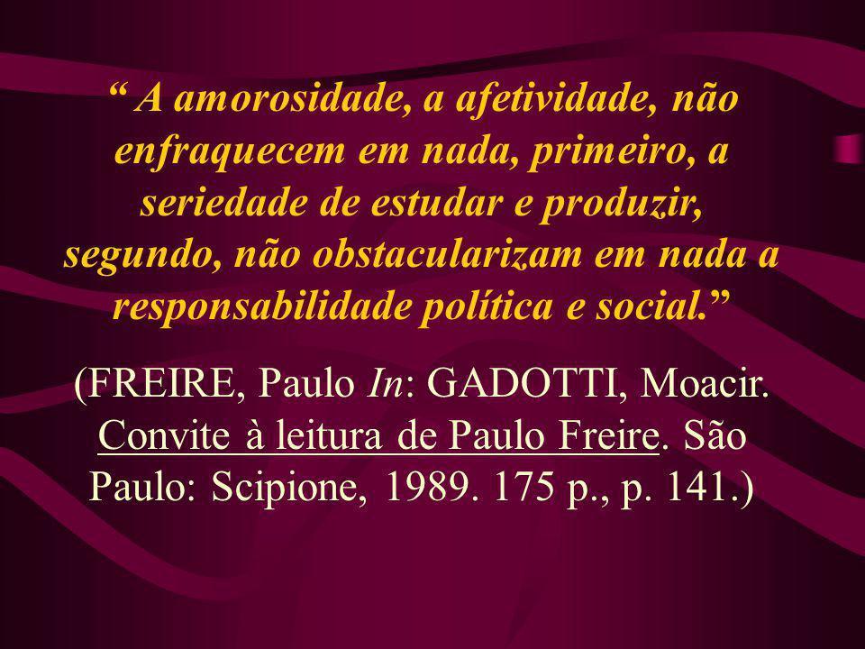 A amorosidade, a afetividade, não enfraquecem em nada, primeiro, a seriedade de estudar e produzir, segundo, não obstacularizam em nada a responsabilidade política e social.