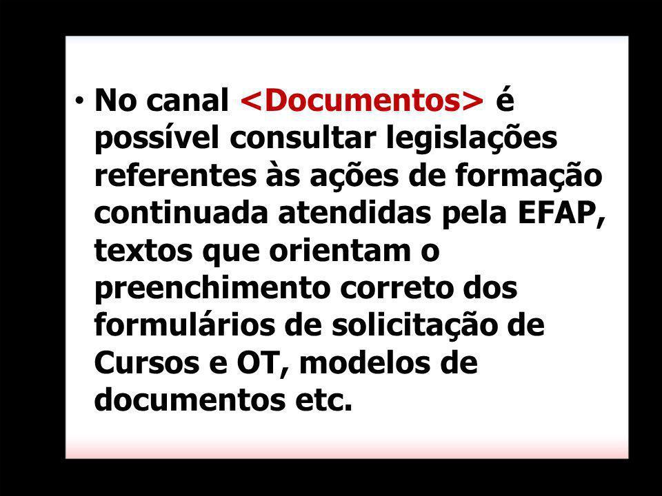 No canal <Documentos> é possível consultar legislações referentes às ações de formação continuada atendidas pela EFAP, textos que orientam o preenchimento correto dos formulários de solicitação de Cursos e OT, modelos de documentos etc.