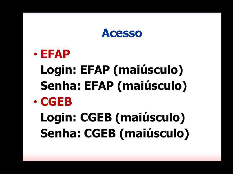 Acesso EFAP. Login: EFAP (maiúsculo) Senha: EFAP (maiúsculo) CGEB.