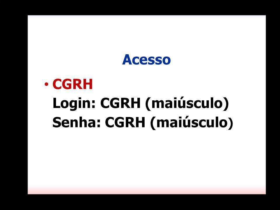 Acesso CGRH Login: CGRH (maiúsculo) Senha: CGRH (maiúsculo)