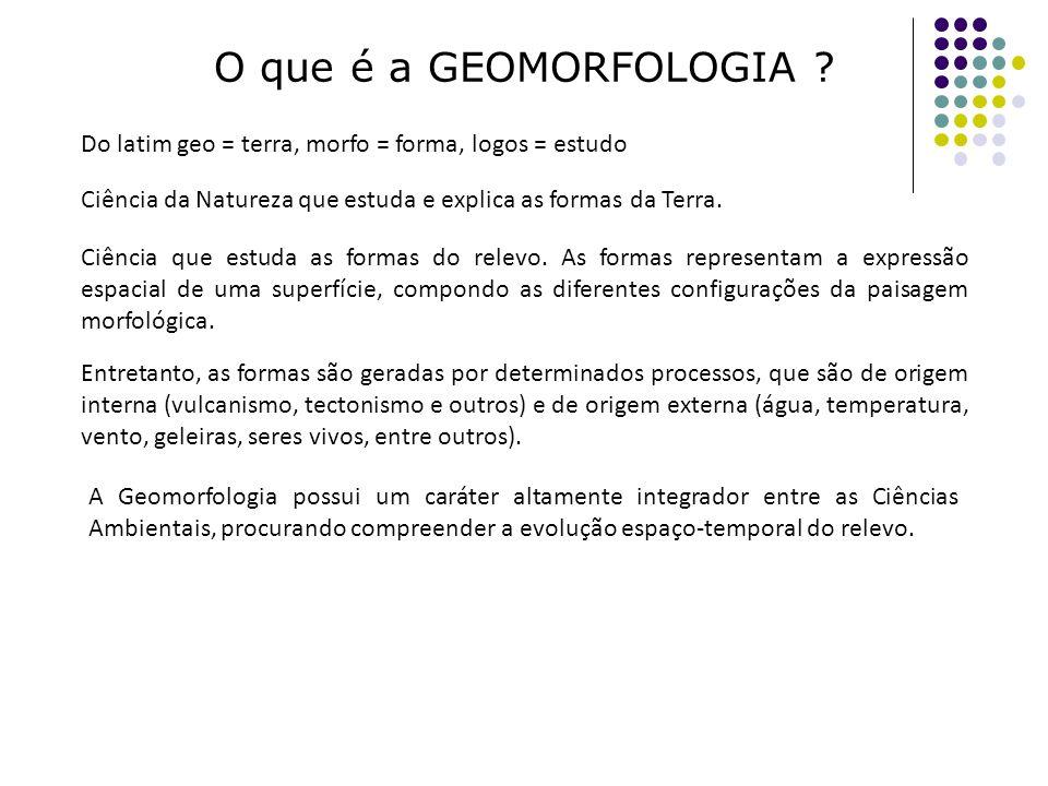 O que é a GEOMORFOLOGIA Do latim geo = terra, morfo = forma, logos = estudo. Ciência da Natureza que estuda e explica as formas da Terra.
