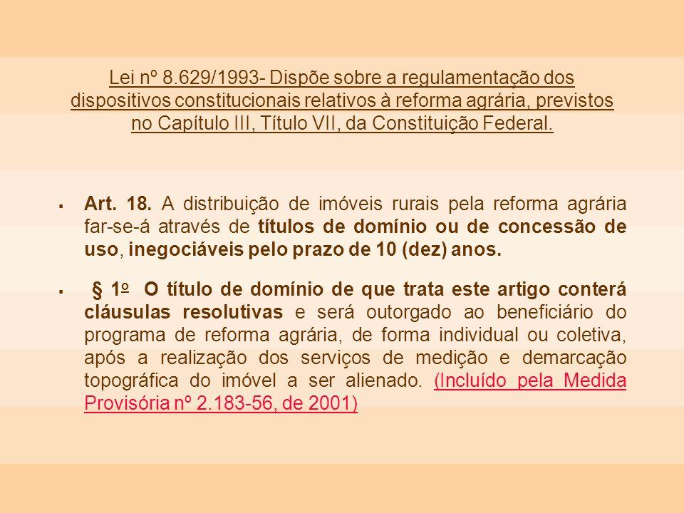 Lei nº 8.629/1993- Dispõe sobre a regulamentação dos dispositivos constitucionais relativos à reforma agrária, previstos no Capítulo III, Título VII, da Constituição Federal.