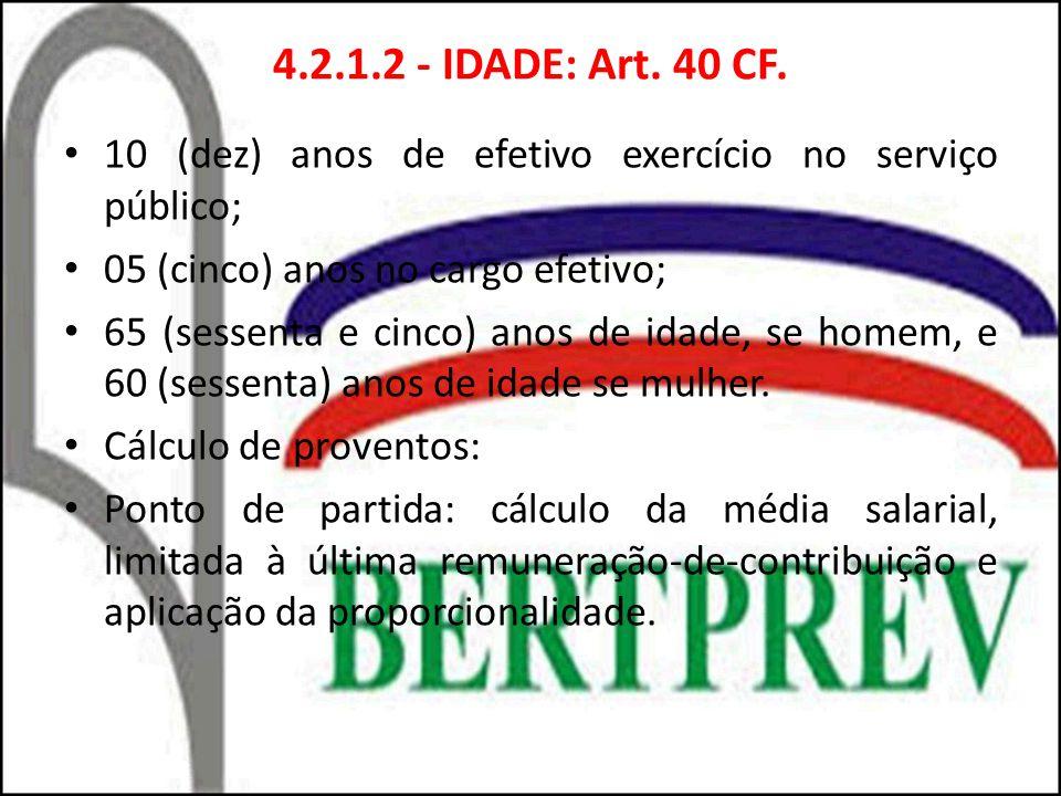 4.2.1.2 - IDADE: Art. 40 CF. 10 (dez) anos de efetivo exercício no serviço público; 05 (cinco) anos no cargo efetivo;