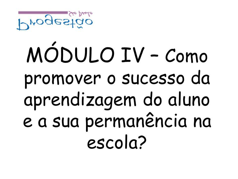MÓDULO IV – Como promover o sucesso da aprendizagem do aluno e a sua permanência na escola