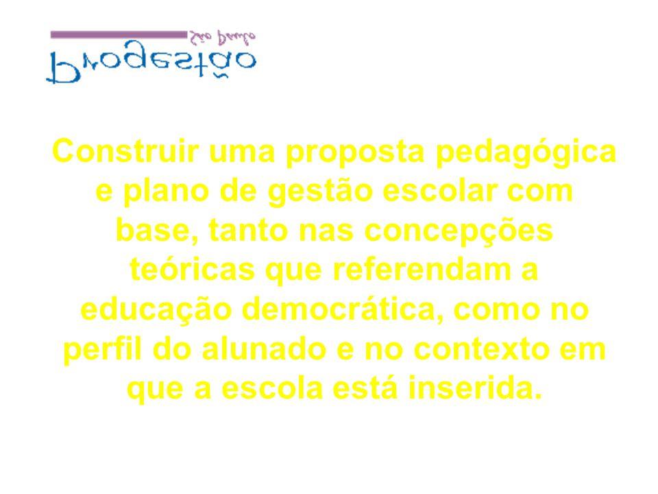 Construir uma proposta pedagógica e plano de gestão escolar com base, tanto nas concepções teóricas que referendam a educação democrática, como no perfil do alunado e no contexto em que a escola está inserida.