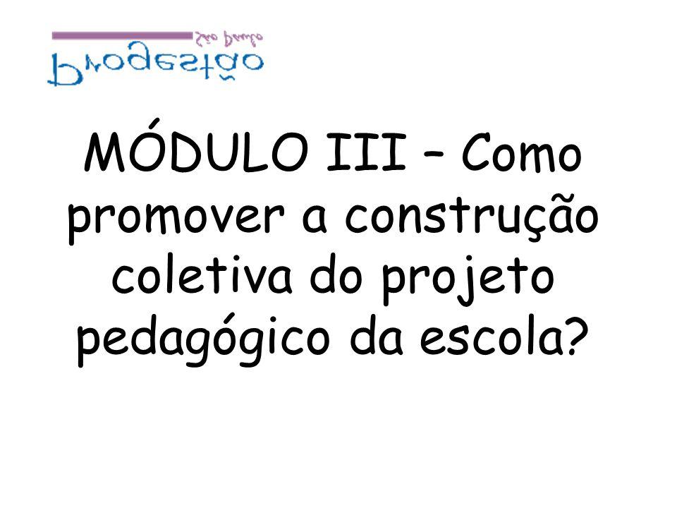 MÓDULO III – Como promover a construção coletiva do projeto pedagógico da escola