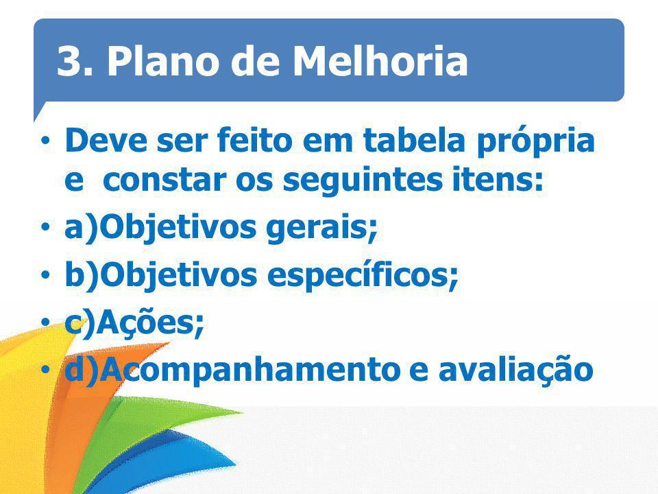 3. Plano de Melhoria Deve ser feito em tabela própria e constar os seguintes itens: a)Objetivos gerais;