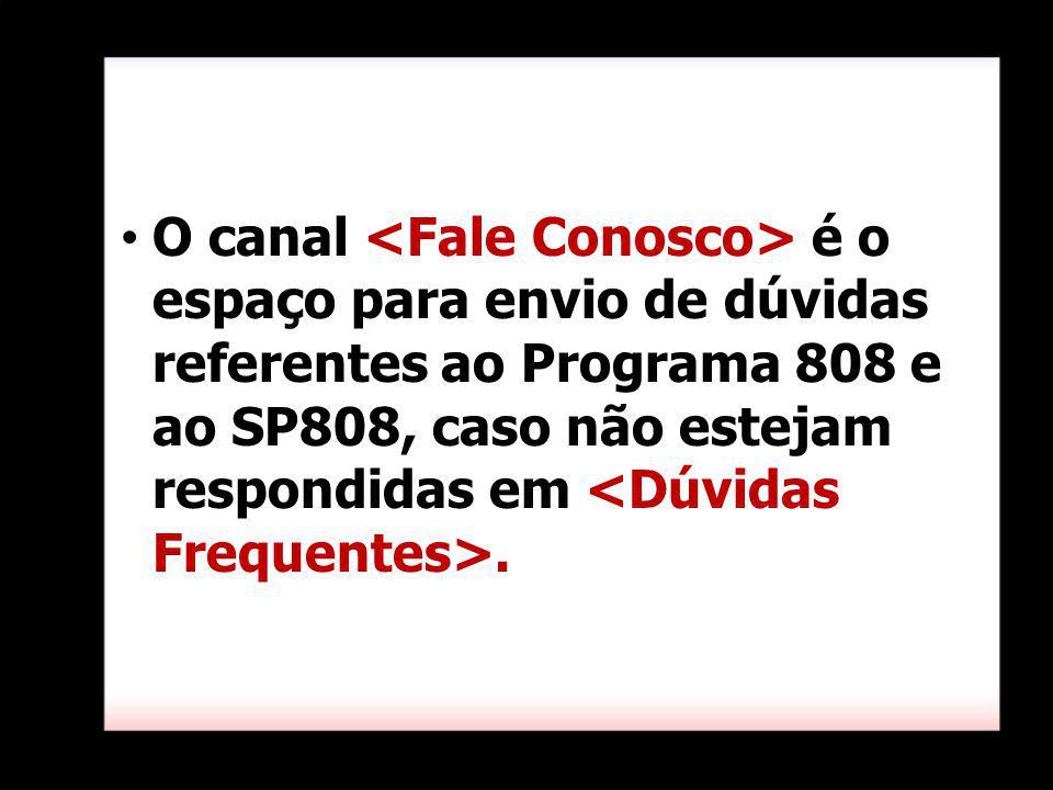 O canal <Fale Conosco> é o espaço para envio de dúvidas referentes ao Programa 808 e ao SP808, caso não estejam respondidas em <Dúvidas Frequentes>.