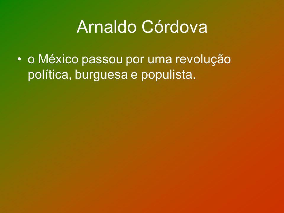 Arnaldo Córdova o México passou por uma revolução política, burguesa e populista.