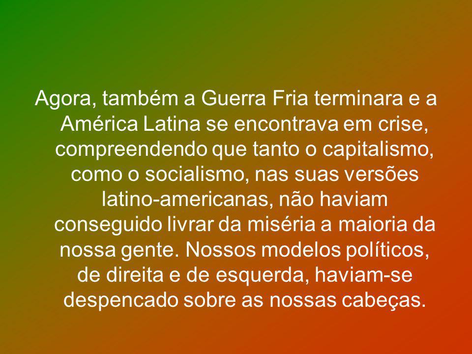 Agora, também a Guerra Fria terminara e a América Latina se encontrava em crise, compreendendo que tanto o capitalismo, como o socialismo, nas suas versões latino-americanas, não haviam conseguido livrar da miséria a maioria da nossa gente.