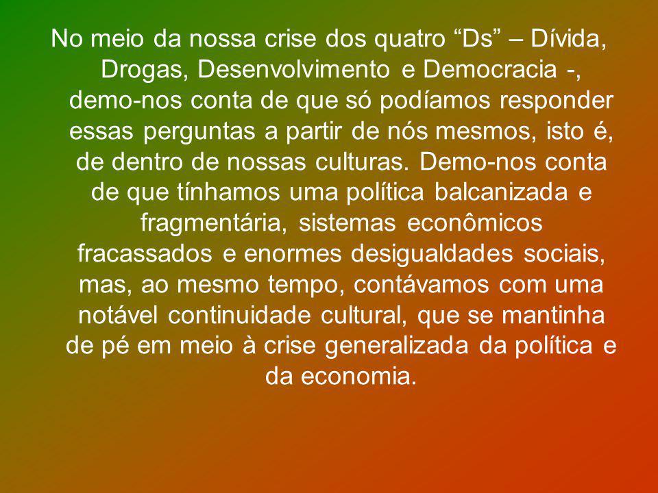 No meio da nossa crise dos quatro Ds – Dívida, Drogas, Desenvolvimento e Democracia -, demo-nos conta de que só podíamos responder essas perguntas a partir de nós mesmos, isto é, de dentro de nossas culturas.