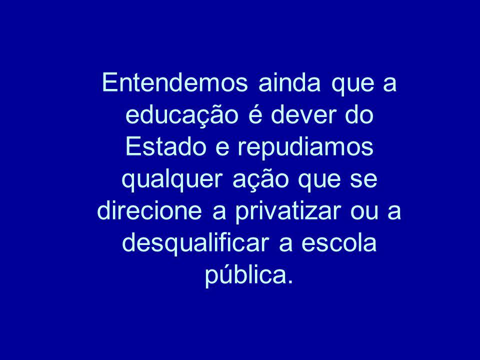 Entendemos ainda que a educação é dever do Estado e repudiamos qualquer ação que se direcione a privatizar ou a desqualificar a escola pública.
