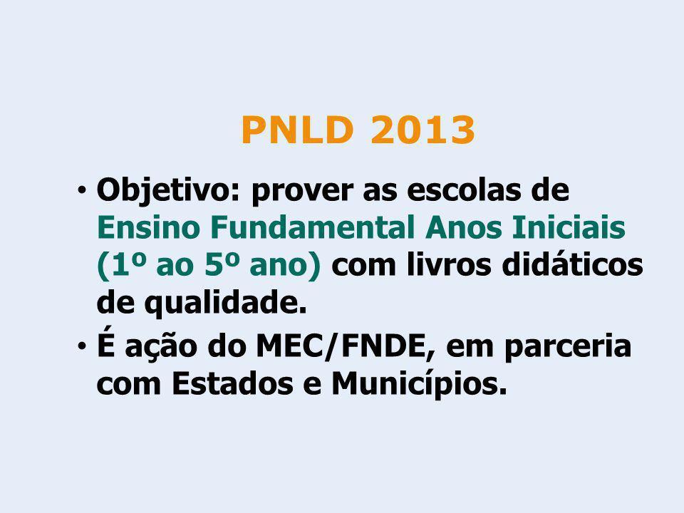 PNLD 2013 Objetivo: prover as escolas de Ensino Fundamental Anos Iniciais (1º ao 5º ano) com livros didáticos de qualidade.