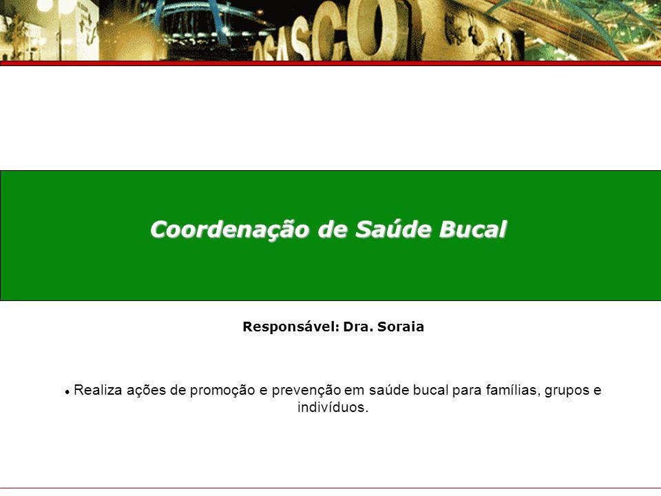 Coordenação de Saúde Bucal Responsável: Dra. Soraia