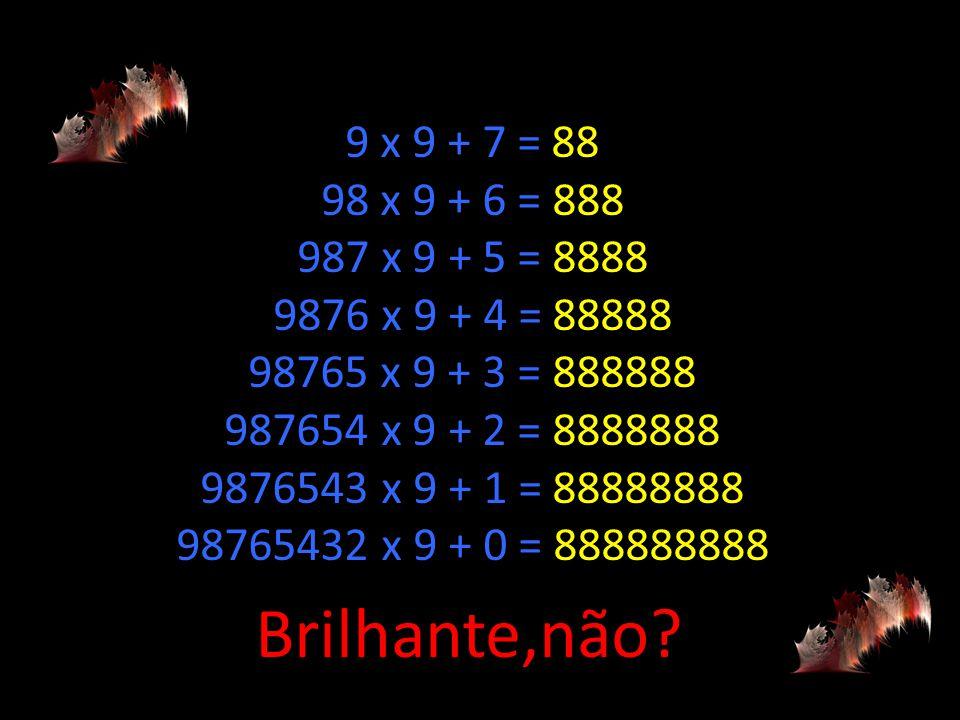 9 x 9 + 7 = 88 98 x 9 + 6 = 888 987 x 9 + 5 = 8888 9876 x 9 + 4 = 88888 98765 x 9 + 3 = 888888 987654 x 9 + 2 = 8888888 9876543 x 9 + 1 = 88888888 98765432 x 9 + 0 = 888888888