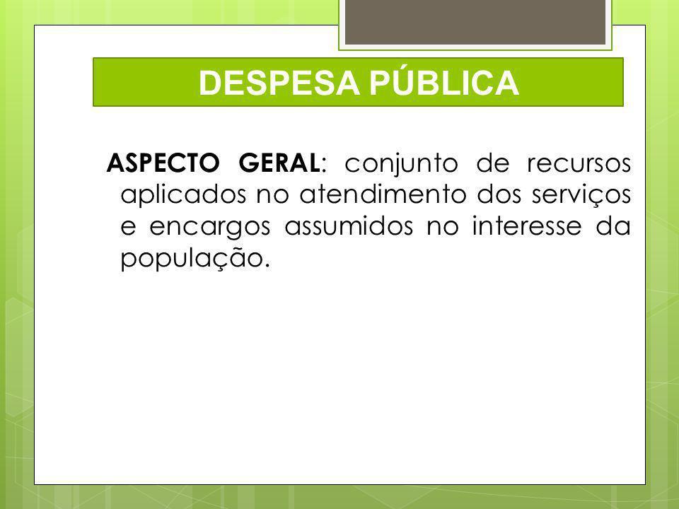 DESPESA PÚBLICA ASPECTO GERAL: conjunto de recursos aplicados no atendimento dos serviços e encargos assumidos no interesse da população.