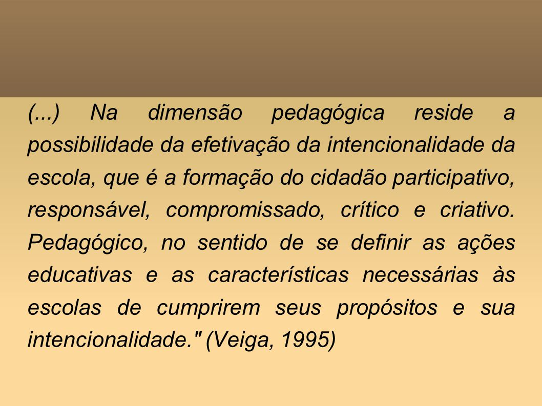 (...) Na dimensão pedagógica reside a possibilidade da efetivação da intencionalidade da escola, que é a formação do cidadão participativo, responsável, compromissado, crítico e criativo.