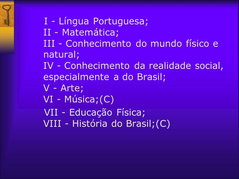 I - Língua Portuguesa; II - Matemática; III - Conhecimento do mundo físico e natural; IV - Conhecimento da realidade social, especialmente a do Brasil; V - Arte; VI - Música;(C)