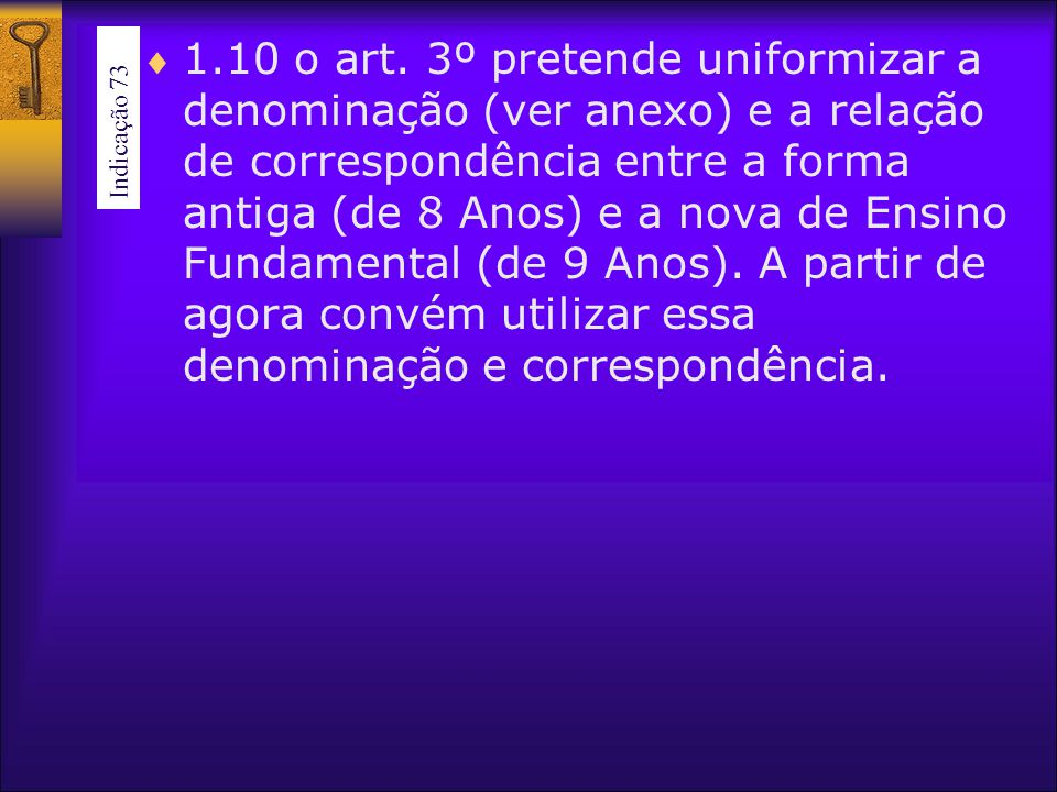 1.10 o art. 3º pretende uniformizar a denominação (ver anexo) e a relação de correspondência entre a forma antiga (de 8 Anos) e a nova de Ensino Fundamental (de 9 Anos). A partir de agora convém utilizar essa denominação e correspondência.