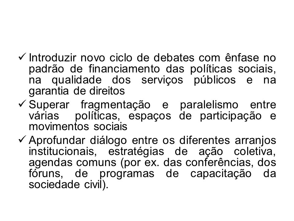 Introduzir novo ciclo de debates com ênfase no padrão de financiamento das políticas sociais, na qualidade dos serviços públicos e na garantia de direitos