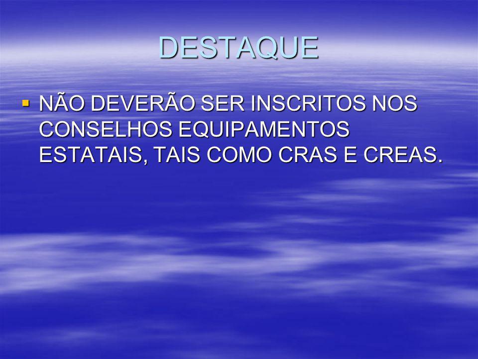 DESTAQUE NÃO DEVERÃO SER INSCRITOS NOS CONSELHOS EQUIPAMENTOS ESTATAIS, TAIS COMO CRAS E CREAS.