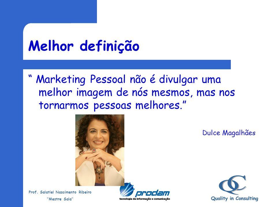 Melhor definição Marketing Pessoal não é divulgar uma melhor imagem de nós mesmos, mas nos tornarmos pessoas melhores.