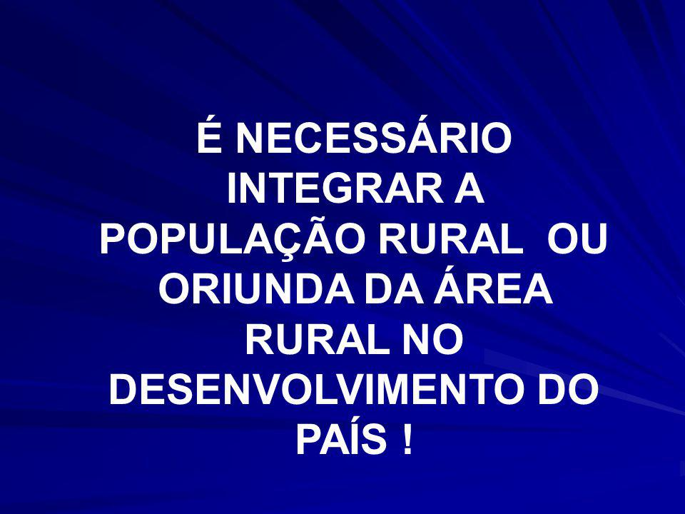 É NECESSÁRIO INTEGRAR A POPULAÇÃO RURAL OU ORIUNDA DA ÁREA RURAL NO DESENVOLVIMENTO DO PAÍS !