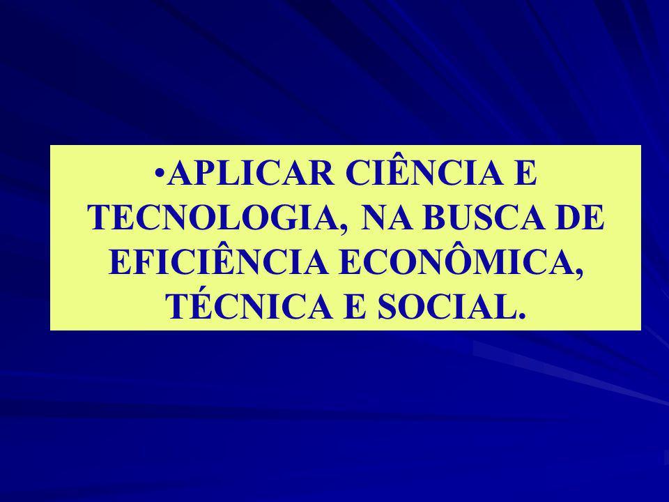 APLICAR CIÊNCIA E TECNOLOGIA, NA BUSCA DE EFICIÊNCIA ECONÔMICA, TÉCNICA E SOCIAL.