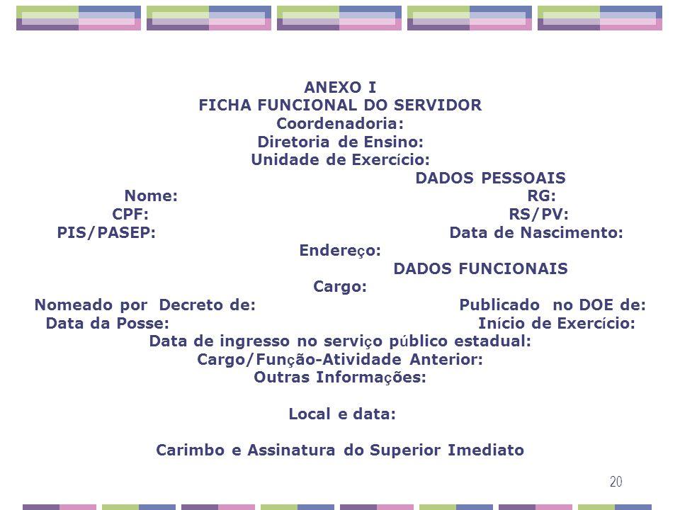 ANEXO I FICHA FUNCIONAL DO SERVIDOR Coordenadoria: Diretoria de Ensino: Unidade de Exercício: DADOS PESSOAIS Nome: RG: CPF: RS/PV: PIS/PASEP: Data de Nascimento: Endereço: DADOS FUNCIONAIS Cargo: Nomeado por Decreto de: Publicado no DOE de: Data da Posse: Início de Exercício: Data de ingresso no serviço público estadual: Cargo/Função-Atividade Anterior: Outras Informações: Local e data: Carimbo e Assinatura do Superior Imediato