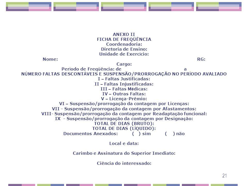ANEXO II FICHA DE FREQÜÊNCIA Coordenadoria: Diretoria de Ensino: Unidade de Exercício: Nome: RG: Cargo: Período de Freqüência: de a NÚMERO FALTAS DESCONTÁVEIS E SUSPENSÃO/PRORROGAÇÃO NO PERÍODO AVALIADO I – Faltas Justificadas: II – Faltas Injustificadas: III – Faltas Médicas: IV – Outras Faltas: V – Licença-Prêmio: VI – Suspensão/prorrogação da contagem por Licenças: VII - Suspensão/prorrogação da contagem por Afastamentos: VIII- Suspensão/prorrogação da contagem por Readaptação funcional: IX - Suspensão/prorrogação da contagem por Designação: TOTAL DE DIAS (BRUTO): TOTAL DE DIAS (LÍQUIDO): Documentos Anexados: ( ) sim ( ) não Local e data: Carimbo e Assinatura do Superior Imediato: Ciência do interessado: