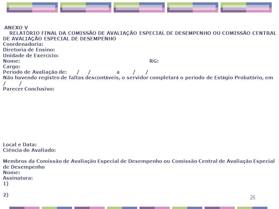 ANEXO V RELATÓRIO FINAL DA COMISSÃO DE AVALIAÇÃO ESPECIAL DE DESEMPENHO OU COMISSÃO CENTRAL DE AVALIAÇÃO ESPECIAL DE DESEMPENHO Coordenadoria: Diretoria de Ensino: Unidade de Exercício: Nome: RG: Cargo: Período de Avaliação de: / / a / / Não havendo registro de faltas descontáveis, o servidor completará o período de Estágio Probatório, em / / Parecer Conclusivo: Local e Data: Ciência do Avaliado: Membros da Comissão de Avaliação Especial de Desempenho ou Comissão Central de Avaliação Especial de Desempenho Nome: Assinatura: 1) 2)