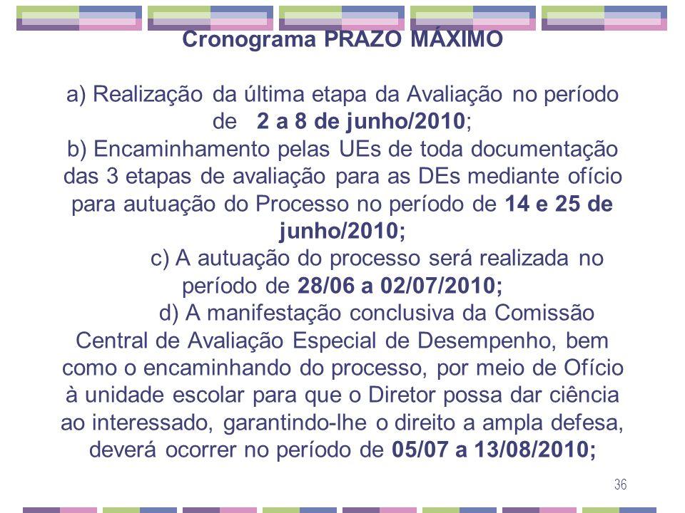 Cronograma PRAZO MÁXIMO a) Realização da última etapa da Avaliação no período de 2 a 8 de junho/2010; b) Encaminhamento pelas UEs de toda documentação das 3 etapas de avaliação para as DEs mediante ofício para autuação do Processo no período de 14 e 25 de junho/2010; c) A autuação do processo será realizada no período de 28/06 a 02/07/2010; d) A manifestação conclusiva da Comissão Central de Avaliação Especial de Desempenho, bem como o encaminhando do processo, por meio de Ofício à unidade escolar para que o Diretor possa dar ciência ao interessado, garantindo-lhe o direito a ampla defesa, deverá ocorrer no período de 05/07 a 13/08/2010;