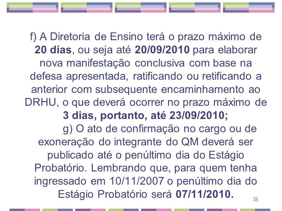 f) A Diretoria de Ensino terá o prazo máximo de 20 dias, ou seja até 20/09/2010 para elaborar nova manifestação conclusiva com base na defesa apresentada, ratificando ou retificando a anterior com subsequente encaminhamento ao DRHU, o que deverá ocorrer no prazo máximo de 3 dias, portanto, até 23/09/2010; g) O ato de confirmação no cargo ou de exoneração do integrante do QM deverá ser publicado até o penúltimo dia do Estágio Probatório.