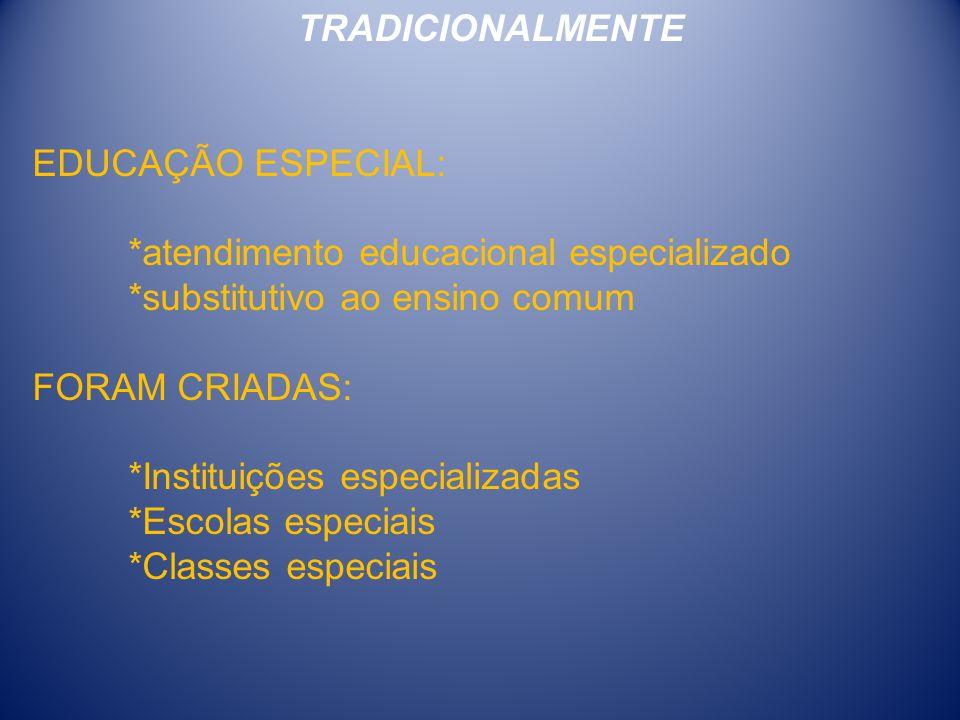 TRADICIONALMENTE EDUCAÇÃO ESPECIAL: *atendimento educacional especializado. *substitutivo ao ensino comum.