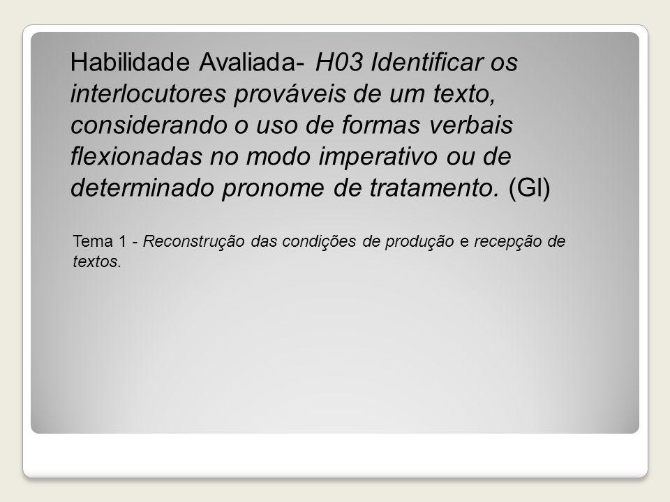 Habilidade Avaliada- H03 Identificar os interlocutores prováveis de um texto, considerando o uso de formas verbais flexionadas no modo imperativo ou de determinado pronome de tratamento. (Gl)
