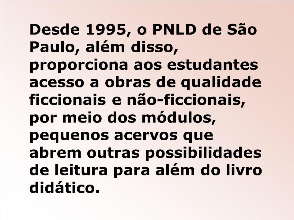 Desde 1995, o PNLD de São Paulo, além disso, proporciona aos estudantes acesso a obras de qualidade ficcionais e não-ficcionais, por meio dos módulos, pequenos acervos que abrem outras possibilidades de leitura para além do livro didático.
