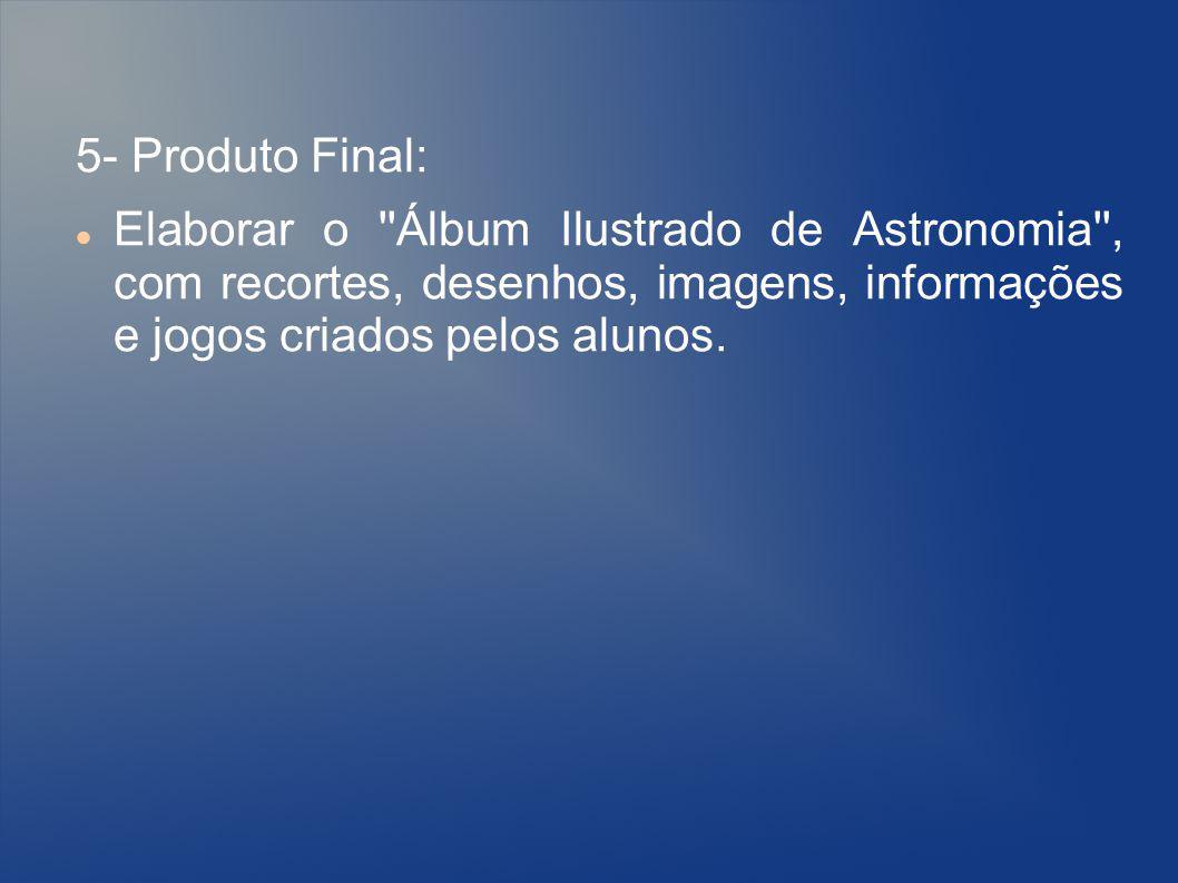 5- Produto Final: Elaborar o Álbum Ilustrado de Astronomia , com recortes, desenhos, imagens, informações e jogos criados pelos alunos.