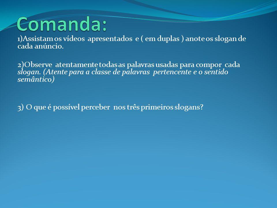 Comanda: 1)Assistam os vídeos apresentados e ( em duplas ) anote os slogan de cada anúncio.