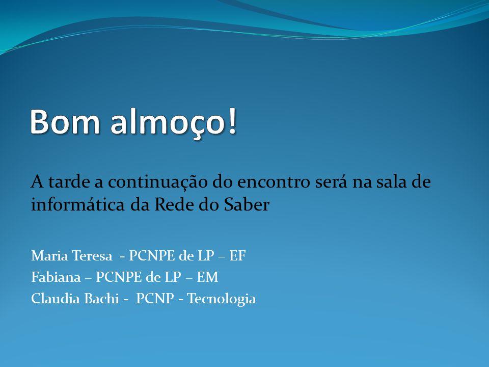 Bom almoço! A tarde a continuação do encontro será na sala de informática da Rede do Saber. Maria Teresa - PCNPE de LP – EF.