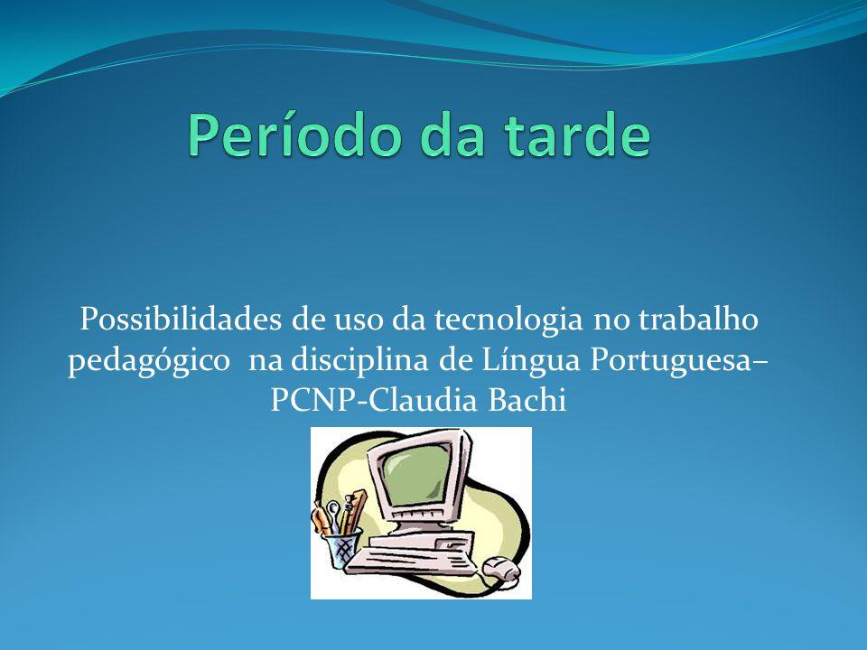 Período da tarde Possibilidades de uso da tecnologia no trabalho pedagógico na disciplina de Língua Portuguesa– PCNP-Claudia Bachi.