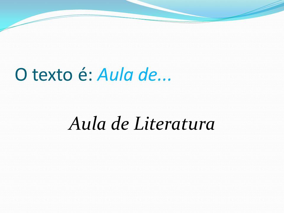 O texto é: Aula de... Aula de Literatura