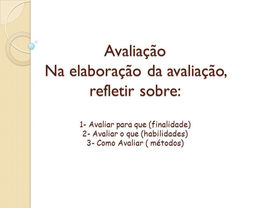 Avaliação Na elaboração da avaliação, refletir sobre: 1- Avaliar para que (finalidade) 2- Avaliar o que (habilidades) 3- Como Avaliar ( métodos)