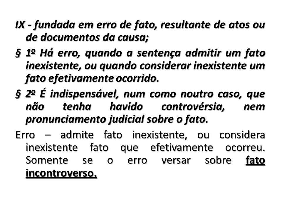 IX - fundada em erro de fato, resultante de atos ou de documentos da causa; § 1o Há erro, quando a sentença admitir um fato inexistente, ou quando considerar inexistente um fato efetivamente ocorrido.