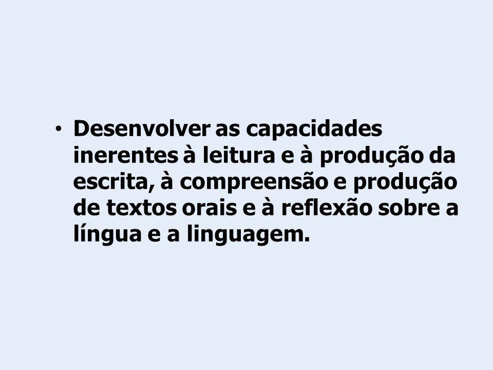 Desenvolver as capacidades inerentes à leitura e à produção da escrita, à compreensão e produção de textos orais e à reflexão sobre a língua e a linguagem.