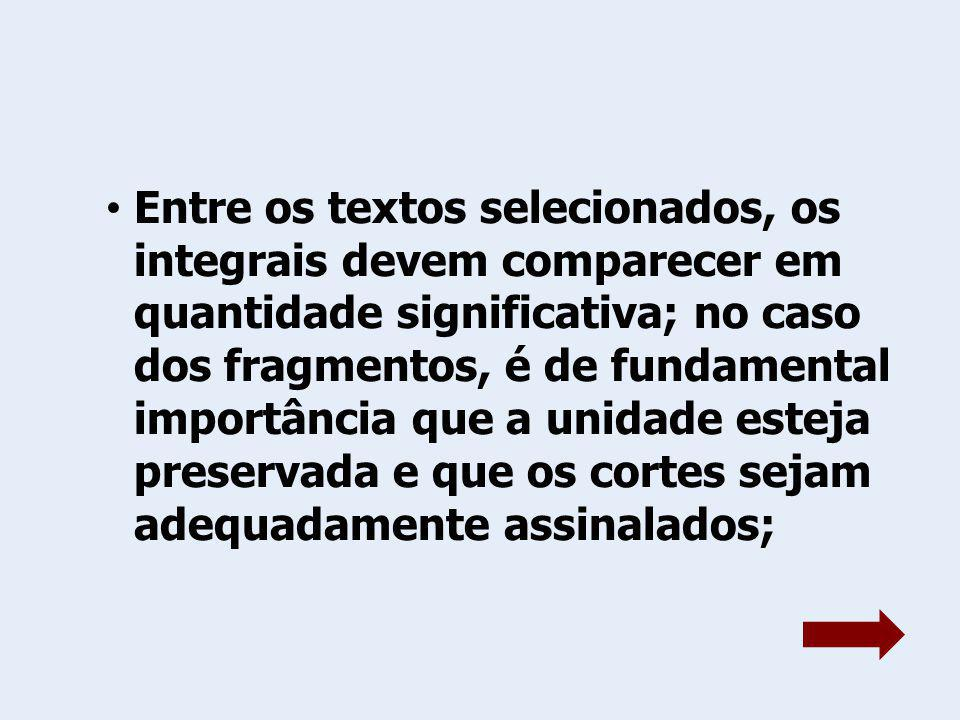 Entre os textos selecionados, os integrais devem comparecer em quantidade significativa; no caso dos fragmentos, é de fundamental importância que a unidade esteja preservada e que os cortes sejam adequadamente assinalados;