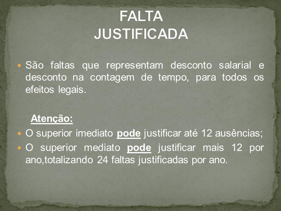 FALTA JUSTIFICADA São faltas que representam desconto salarial e desconto na contagem de tempo, para todos os efeitos legais.