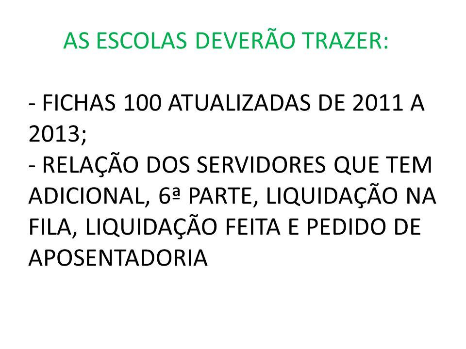 AS ESCOLAS DEVERÃO TRAZER: - FICHAS 100 ATUALIZADAS DE 2011 A 2013; - RELAÇÃO DOS SERVIDORES QUE TEM ADICIONAL, 6ª PARTE, LIQUIDAÇÃO NA FILA, LIQUIDAÇÃO FEITA E PEDIDO DE APOSENTADORIA