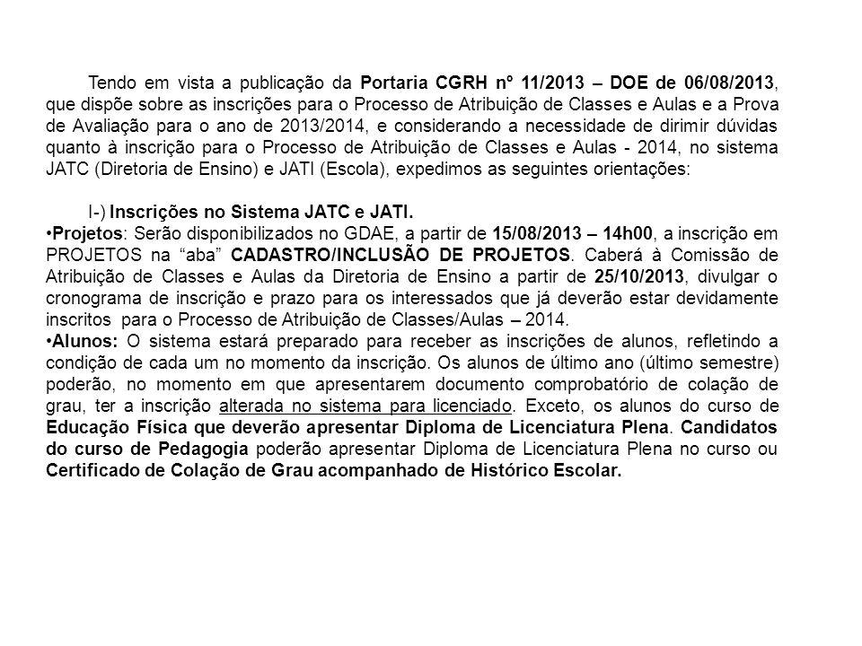 Tendo em vista a publicação da Portaria CGRH nº 11/2013 – DOE de 06/08/2013, que dispõe sobre as inscrições para o Processo de Atribuição de Classes e Aulas e a Prova de Avaliação para o ano de 2013/2014, e considerando a necessidade de dirimir dúvidas quanto à inscrição para o Processo de Atribuição de Classes e Aulas - 2014, no sistema JATC (Diretoria de Ensino) e JATI (Escola), expedimos as seguintes orientações: