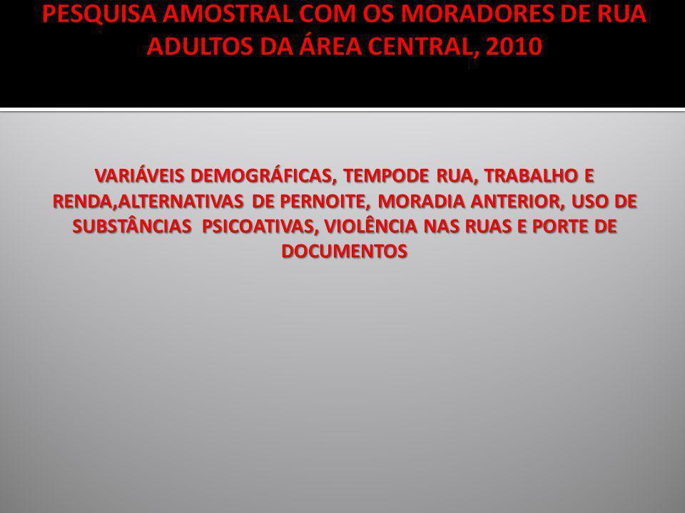 PESQUISA AMOSTRAL COM OS MORADORES DE RUA ADULTOS DA ÁREA CENTRAL, 2010 VARIÁVEIS DEMOGRÁFICAS, TEMPODE RUA, TRABALHO E RENDA,ALTERNATIVAS DE PERNOITE, MORADIA ANTERIOR, USO DE SUBSTÂNCIAS PSICOATIVAS, VIOLÊNCIA NAS RUAS E PORTE DE DOCUMENTOS